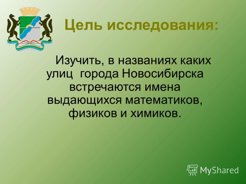 Цель исследования: Изучить, в названиях каких улиц города Новосибирска встречаются имена выдающихся математиков, физиков и химиков.