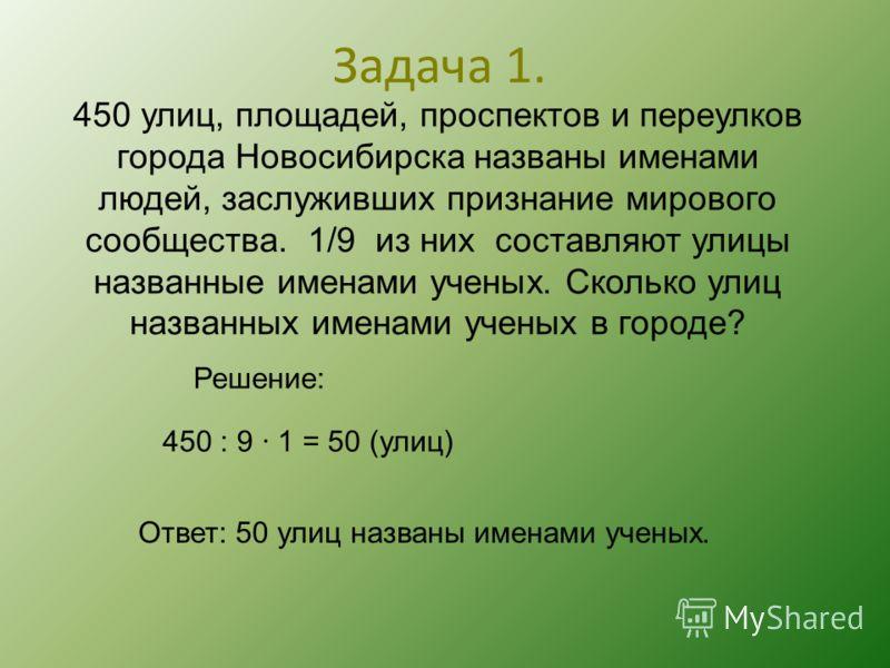 Задача 1. 450 улиц, площадей, проспектов и переулков города Новосибирска названы именами людей, заслуживших признание мирового сообщества. 1/9 из них составляют улицы названные именами ученых. Сколько улиц названных именами ученых в городе? Решение: