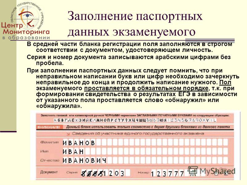 Заполнение паспортных данных экзаменуемого В средней части бланка регистрации поля заполняются в строгом соответствии с документом, удостоверяющем личность. Серия и номер документа записываются арабскими цифрами без пробела. При заполнении паспортных