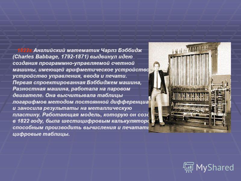 1822г.Английский математик Чарлз Бэббидж (Charles Babbage, 1792-1871) выдвинул идею создания программно-управляемой счетной машины, имеющей арифметическое устройство, устройство управления, ввода и печати. Первая спроектированная Бэббиджем машина, Ра