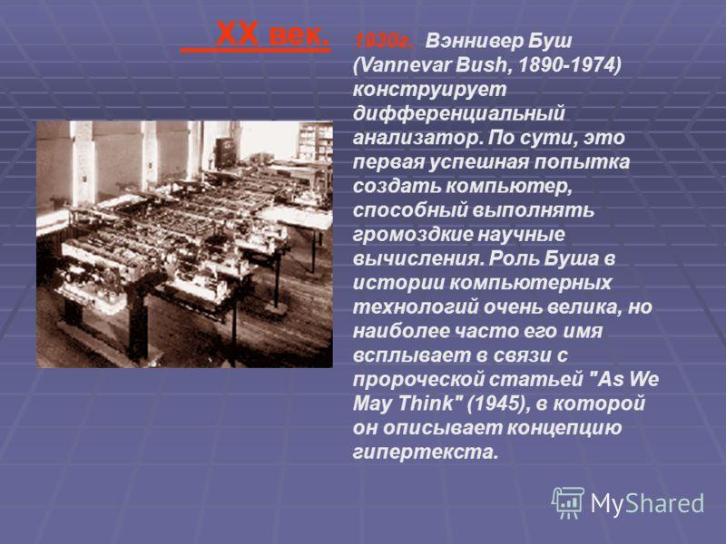 1930г. Вэннивер Буш (Vannevar Bush, 1890-1974) конструирует дифференциальный анализатор. По сути, это первая успешная попытка создать компьютер, способный выполнять громоздкие научные вычисления. Роль Буша в истории компьютерных технологий очень вели