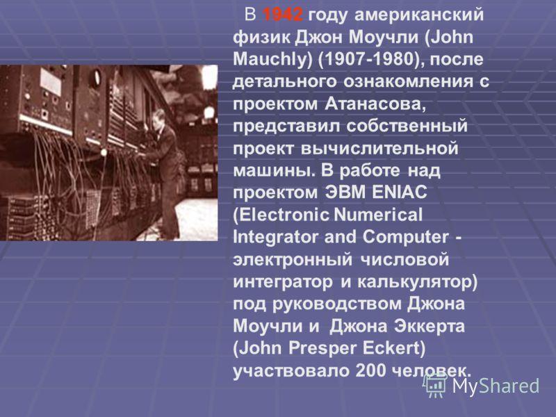 В 1942 году американский физик Джон Моучли (John Mauchly) (1907-1980), после детального ознакомления с проектом Атанасова, представил собственный проект вычислительной машины. В работе над проектом ЭВМ ENIAC (Electronic Numerical Integrator and Compu