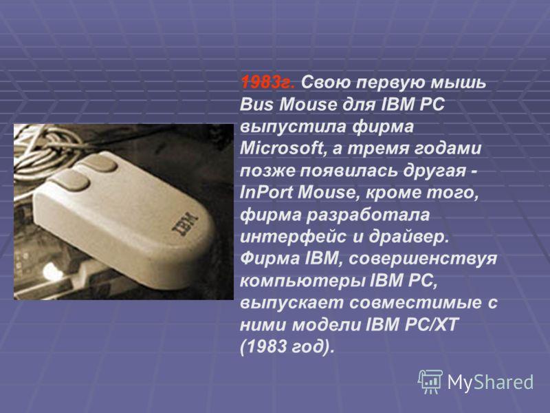 1983г. Свою первую мышь Bus Mouse для IBM PC выпустила фирма Microsoft, а тремя годами позже появилась другая - InPort Mouse, кроме того, фирма разработала интерфейс и драйвер. Фирма IBM, совершенствуя компьютеры IBM PC, выпускает совместимые с ними