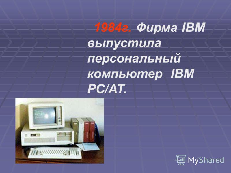 1984г. Фирма IBM выпустила персональный компьютер IBM PC/AT.