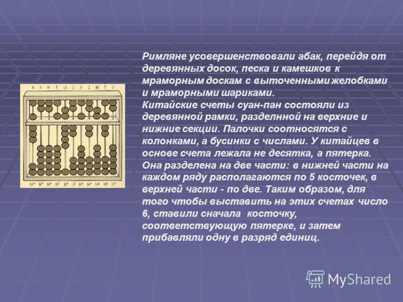 Римляне усовершенствовали абак, перейдя от деревянных досок, песка и камешков к мраморным доскам с выточенными желобками и мраморными шариками. Китайские счеты суан-пан состояли из деревянной рамки, разделнной на верхние и нижние секции. Палочки соот
