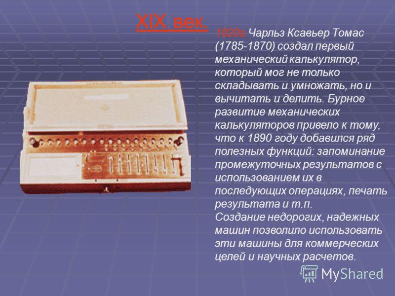 1820г.Чарльз Ксавьер Томас (1785-1870) создал первый механический калькулятор, который мог не только складывать и умножать, но и вычитать и делить. Бурное развитие механических калькуляторов привело к тому, что к 1890 году добавился ряд полезных функ