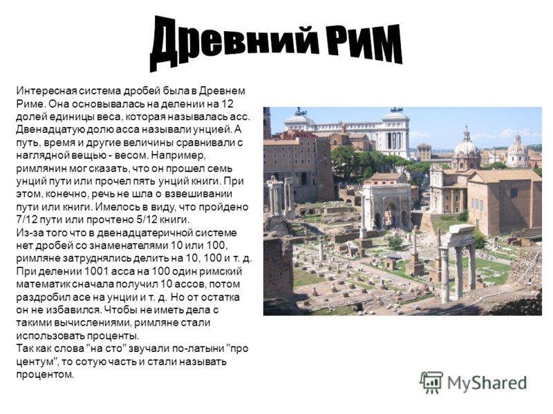 Интересная система дробей была в Древнем Риме. Она основывалась на делении на 12 долей единицы веса, которая называлась асс. Двенадцатую долю асса называли унцией. А путь, время и другие величины сравнивали с наглядной вещью - весом. Например, римлян