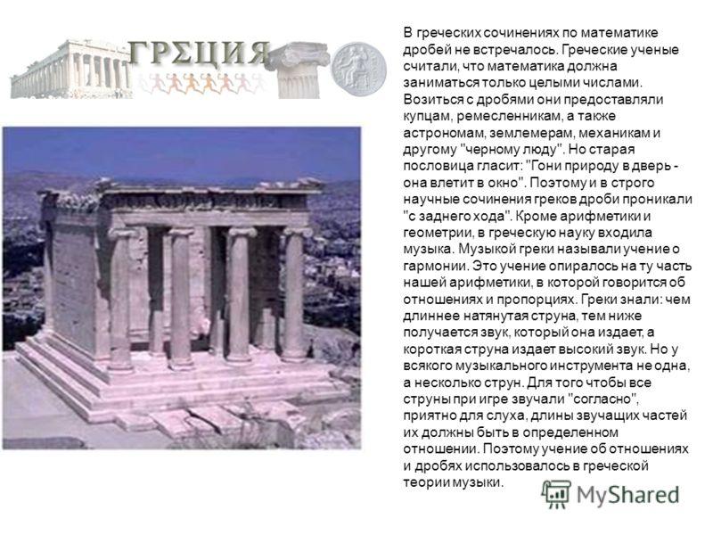 В греческих сочинениях по математике дробей не встречалось. Греческие ученые считали, что математика должна заниматься только целыми числами. Возиться с дробями они предоставляли купцам, ремесленникам, а также астрономам, землемерам, механикам и друг