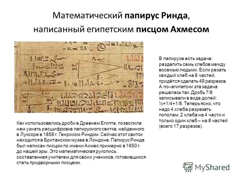 Математический папирус Ринда, написанный египетским писцом Ахмесом Как использовались дроби в Древнем Египте, позволила нам узнать расшифровка папирусного свитка, найденного в Луксоре в 1858 г. Генрихом Риндом. Сейчас этот свиток находится в Британск