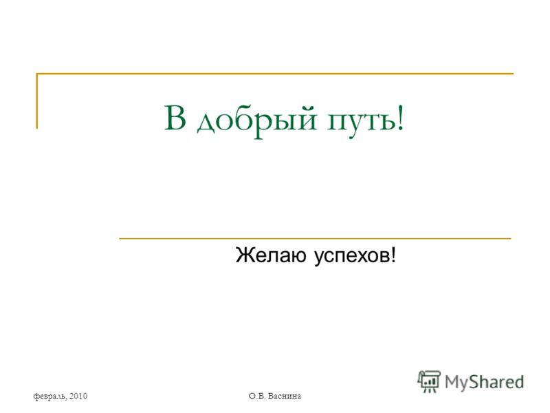 февраль, 2010О.В. Васнина В добрый путь! Желаю успехов!