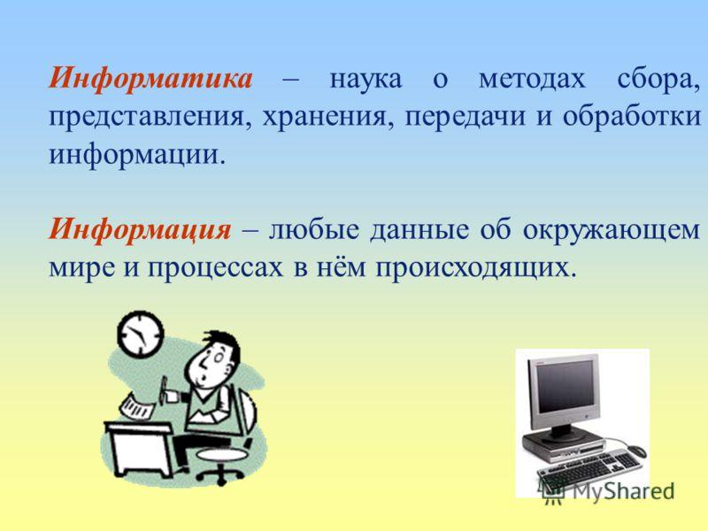 Информатика – наука о методах сбора, представления, хранения, передачи и обработки информации. Информация – любые данные об окружающем мире и процессах в нём происходящих.