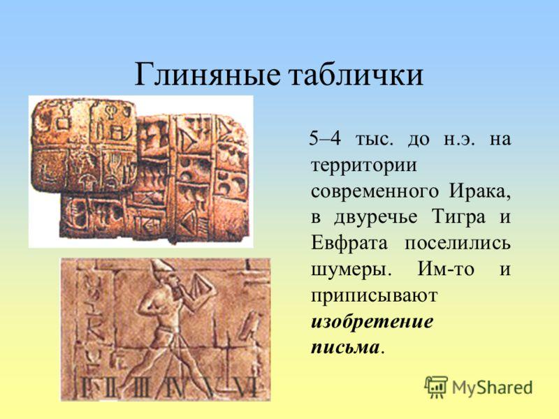Глиняные таблички 5–4 тыс. до н.э. на территории современного Ирака, в двуречье Тигра и Евфрата поселились шумеры. Им-то и приписывают изобретение письма.