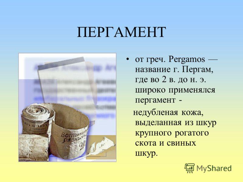 ПЕРГАМЕНТ от греч. Pergamos название г. Пергам, где во 2 в. до н. э. широко применялся пергамент - недубленая кожа, выделанная из шкур крупного рогатого скота и свиных шкур.