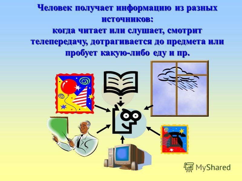 Человек получает информацию из разных источников: когда читает или слушает, смотрит телепередачу, дотрагивается до предмета или пробует какую-либо еду и пр.