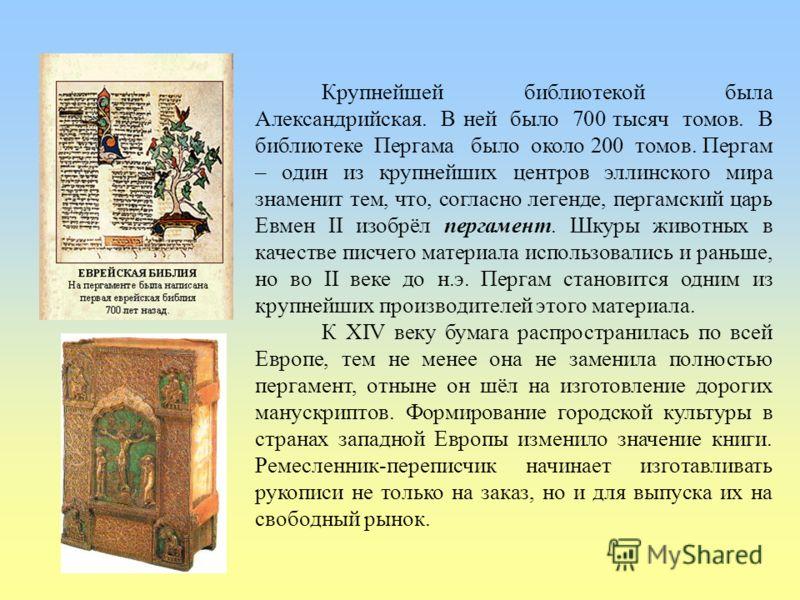Крупнейшей библиотекой была Александрийская. В ней было 700 тысяч томов. В библиотеке Пергама было около 200 томов. Пергам – один из крупнейших центров эллинского мира знаменит тем, что, согласно легенде, пергамский царь Евмен II изобрёл пергамент. Ш