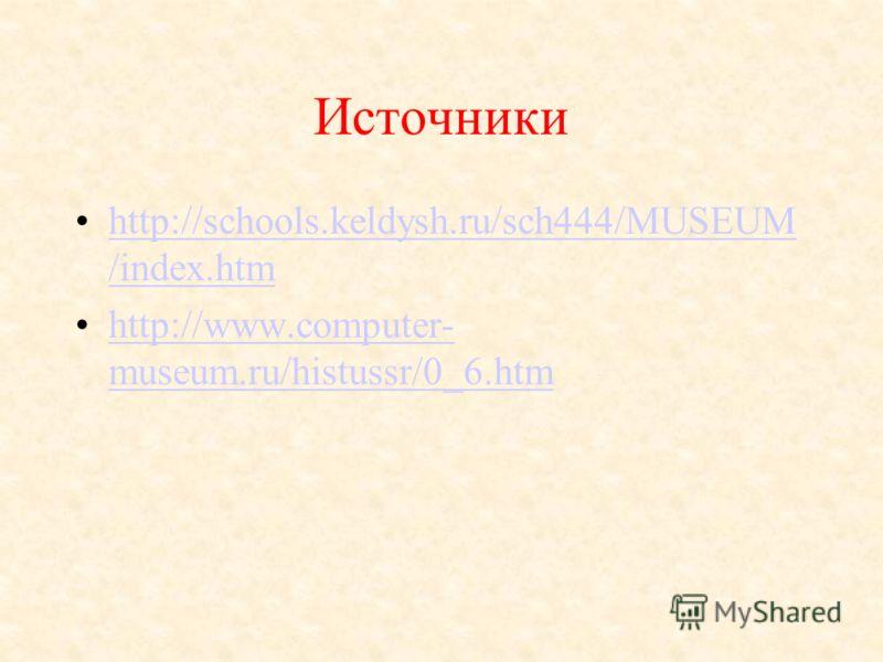 Источники http://schools.keldysh.ru/sch444/MUSEUM /index.htmhttp://schools.keldysh.ru/sch444/MUSEUM /index.htm http://www.computer- museum.ru/histussr/0_6.htmhttp://www.computer- museum.ru/histussr/0_6.htm