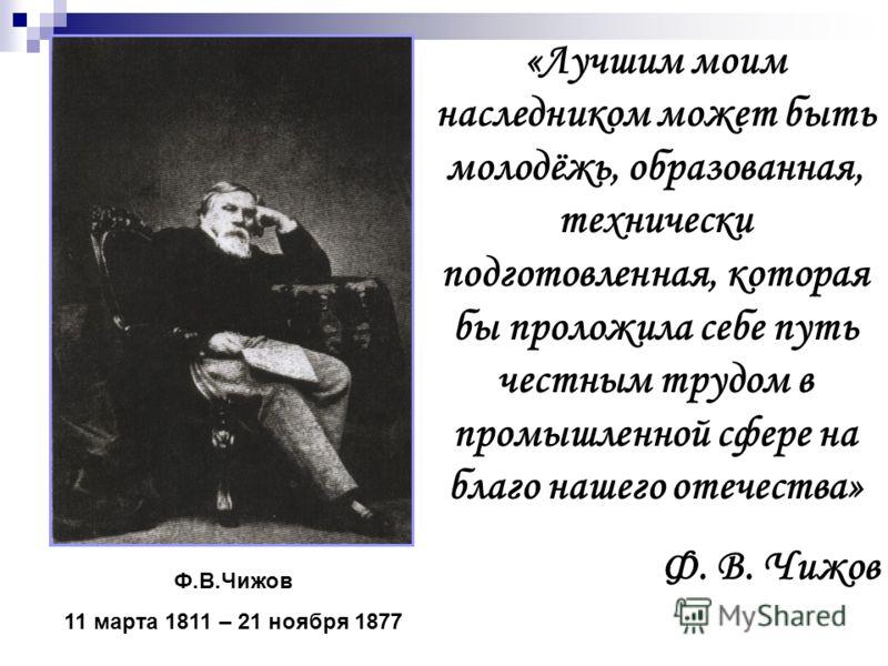 «Лучшим моим наследником может быть молодёжь, образованная, технически подготовленная, которая бы проложила себе путь честным трудом в промышленной сфере на благо нашего отечества» Ф. В. Чижов Ф.В.Чижов 11 марта 1811 – 21 ноября 1877