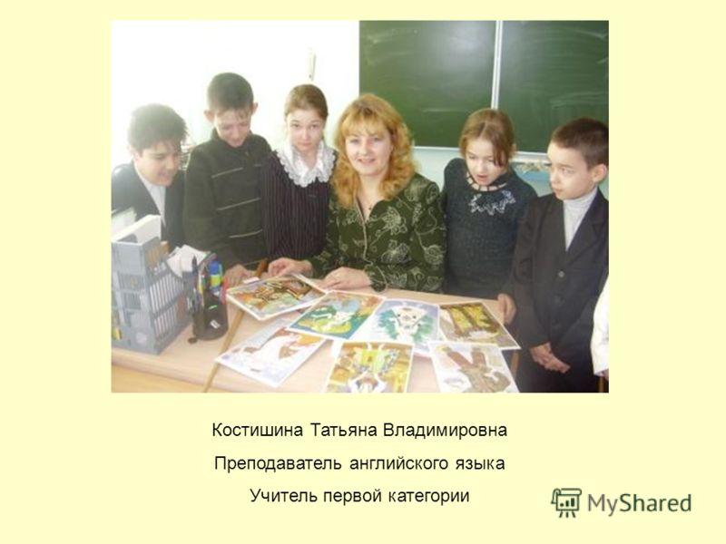 Костишина Татьяна Владимировна Преподаватель английского языка Учитель первой категории