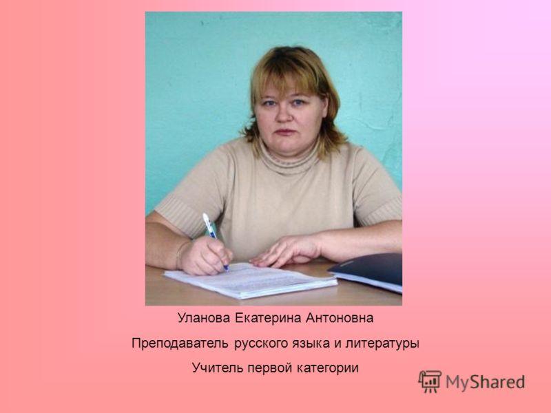 Уланова Екатерина Антоновна Преподаватель русского языка и литературы Учитель первой категории