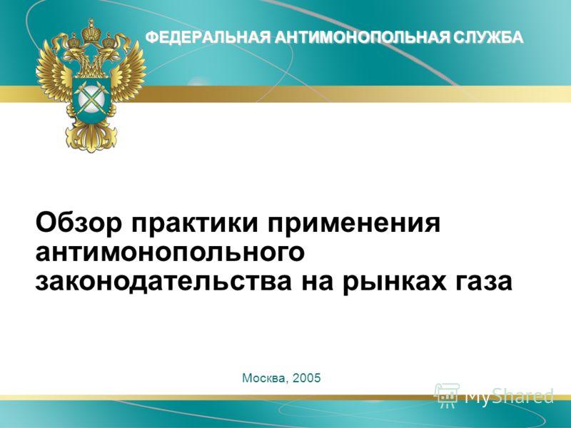 ФЕДЕРАЛЬНАЯ АНТИМОНОПОЛЬНАЯ СЛУЖБА Москва, 2005 Обзор практики применения антимонопольного законодательства на рынках газа
