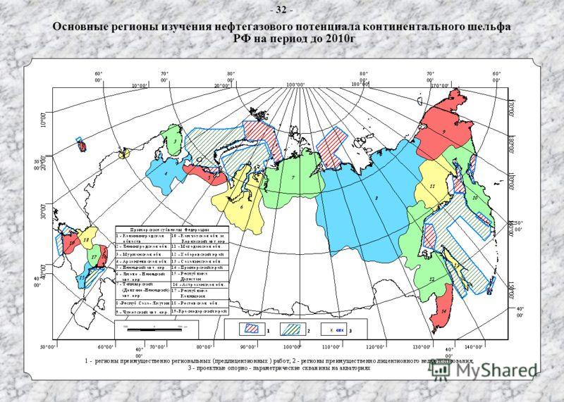 Основные регионы изучения нефтегазового потенциала континентального шельфа Российской Федерации - 32 - Основные регионы изучения нефтегазового потенциала континентального шельфа РФ на период до 2010г