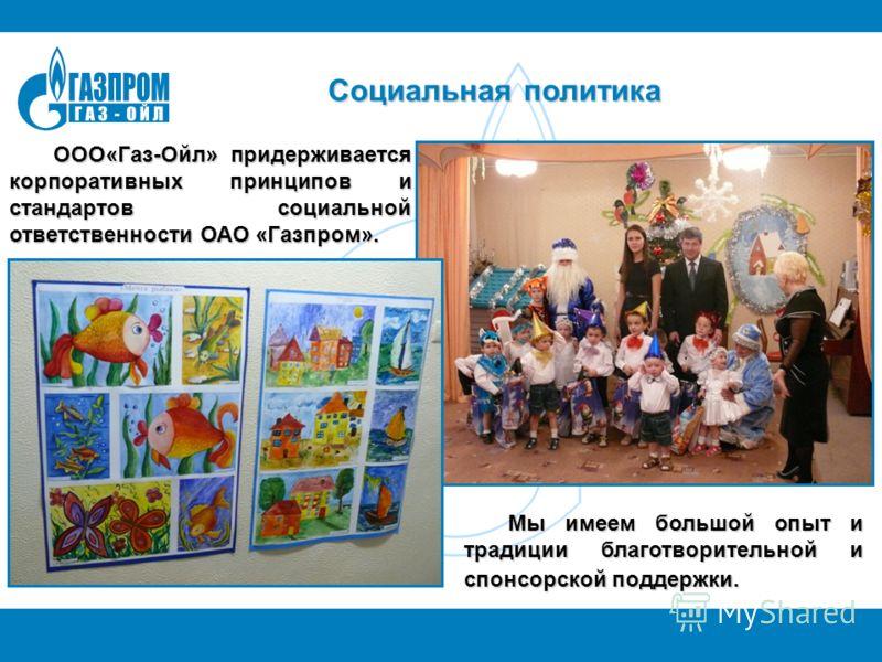 Социальная политика ООО«Газ-Ойл» придерживается корпоративных принципов и стандартов социальной ответственности ОАО «Газпром». Мы имеем большой опыт и традиции благотворительной и спонсорской поддержки.