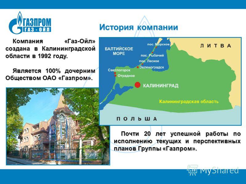 История компании Почти 20 лет успешной работы по исполнению текущих и перспективных планов Группы «Газпром». Почти 20 лет успешной работы по исполнению текущих и перспективных планов Группы «Газпром». Компания «Газ-Ойл» создана в Калининградской обла