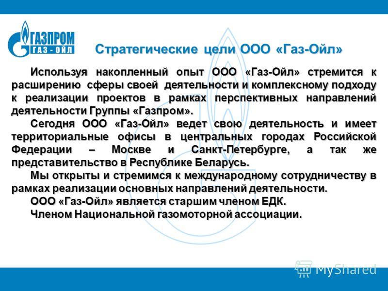 Стратегические цели ООО «Газ-Ойл» Используя накопленный опыт ООО «Газ-Ойл» стремится к расширению сферы своей деятельности и комплексному подходу к реализации проектов в рамках перспективных направлений деятельности Группы «Газпром». Сегодня ООО «Газ