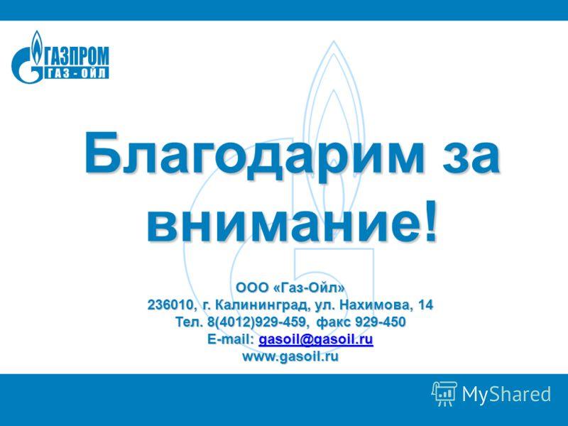 Благодарим за внимание! ООО «Газ-Ойл» 236010, г. Калининград, ул. Нахимова, 14 Тел. 8(4012)929-459, факс 929-450 E-mail: gasoil@gasoil.ru gasoil@gasoil.ru www.gasoil.ru