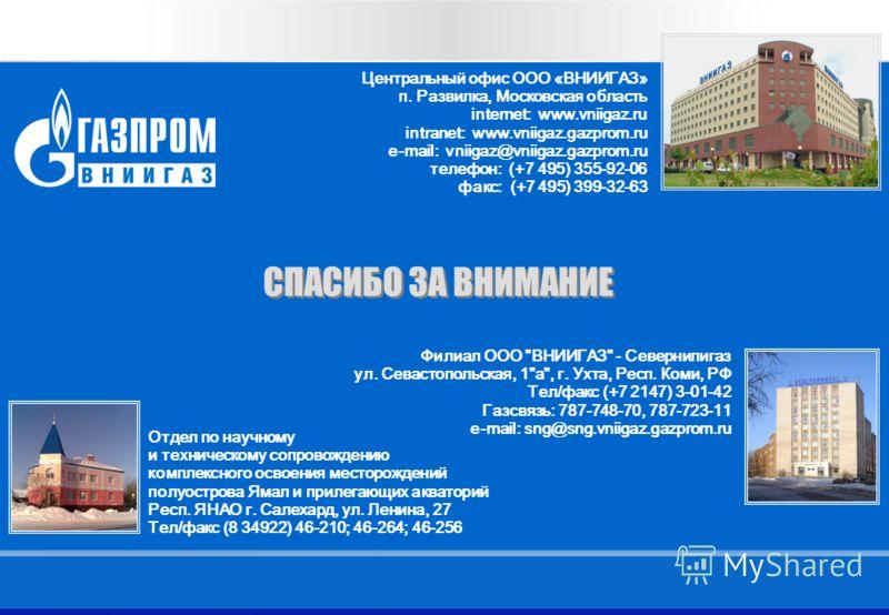9 Название презентации 9 СПАСИБО ЗА ВНИМАНИЕ Центральный офис ООО «ВНИИГАЗ» п. Развилка, Московская область internet: www.vniigaz.ru intranet: www.vniigaz.gazprom.ru e-mail: vniigaz@vniigaz.gazprom.ru телефон: (+7 495) 355-92-06 факс: (+7 495) 399-32
