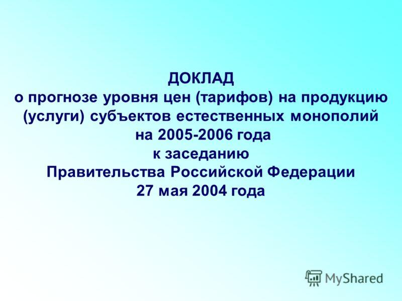 ДОКЛАД о прогнозе уровня цен (тарифов) на продукцию (услуги) субъектов естественных монополий на 2005-2006 года к заседанию Правительства Российской Федерации 27 мая 2004 года