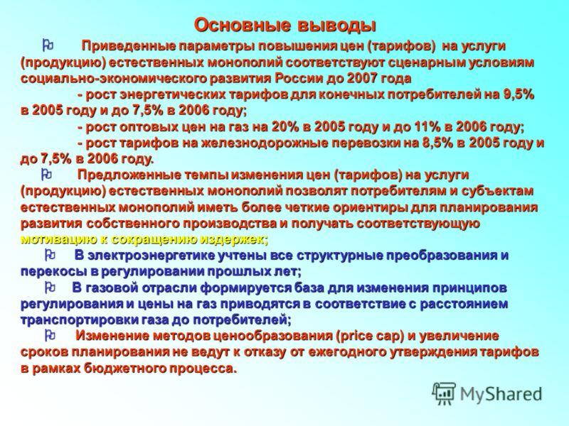 Основные выводы Приведенные параметры повышения цен (тарифов) на услуги (продукцию) естественных монополий соответствуют сценарным условиям социально-экономического развития России до 2007 года Приведенные параметры повышения цен (тарифов) на услуги