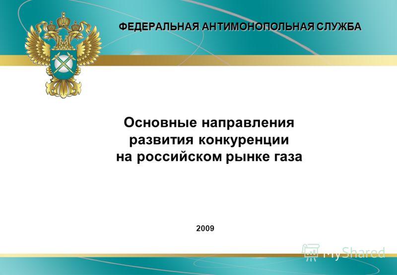 ФЕДЕРАЛЬНАЯ АНТИМОНОПОЛЬНАЯ СЛУЖБА Основные направления развития конкуренции на российском рынке газа 2009