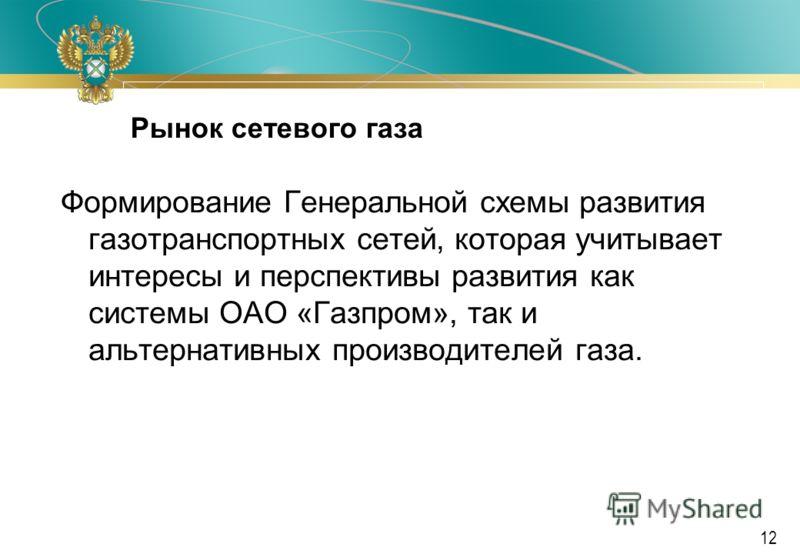 Ф А С Р о с с и и 12 Рынок сетевого газа Формирование Генеральной схемы развития газотранспортных сетей, которая учитывает интересы и перспективы развития как системы ОАО «Газпром», так и альтернативных производителей газа.
