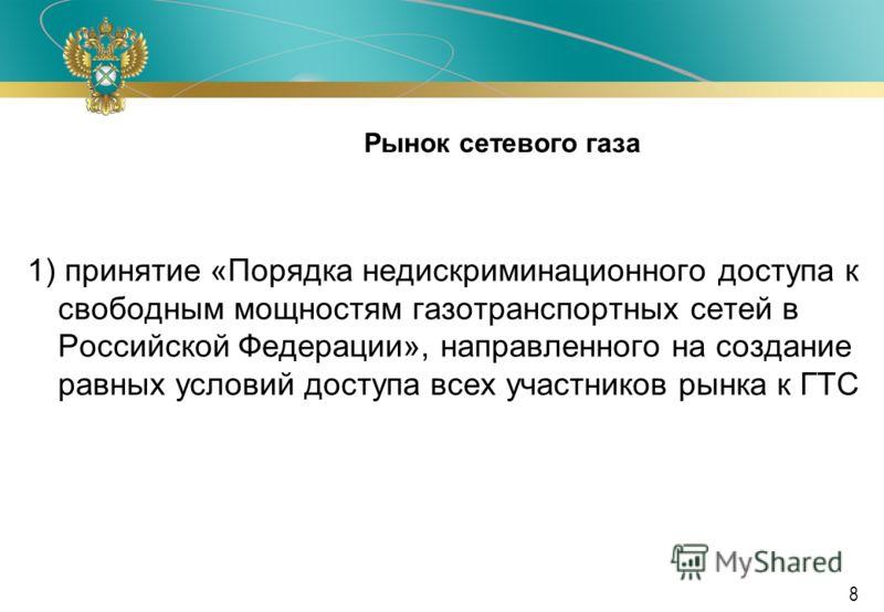 Ф А С Р о с с и и 8 Рынок сетевого газа 1) принятие «Порядка недискриминационного доступа к свободным мощностям газотранспортных сетей в Российской Федерации», направленного на создание равных условий доступа всех участников рынка к ГТС