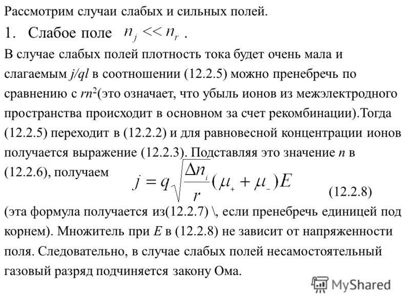 Рассмотрим случаи слабых и сильных полей. 1.Слабое поле. В случае слабых полей плотность тока будет очень мала и слагаемым j/ql в соотношении (12.2.5) можно пренебречь по сравнению с rn 2 (это означает, что убыль ионов из межэлектродного пространства