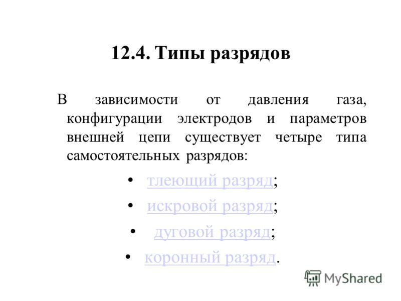 12.4. Типы разрядов В зависимости от давления газа, конфигурации электродов и параметров внешней цепи существует четыре типа самостоятельных разрядов: тлеющий разряд;тлеющий разряд искровой разряд;искровой разряд дуговой разряд;дуговой разряд коронны
