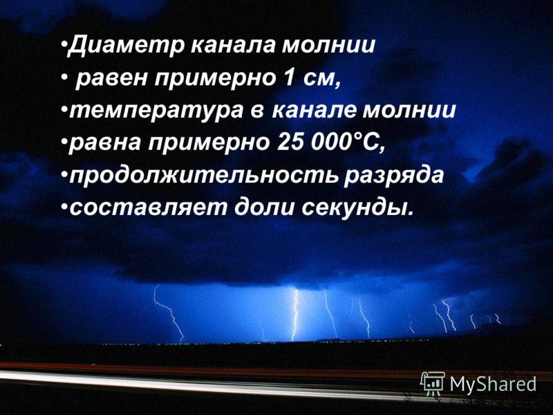 Диаметр канала молнии равен примерно 1 см, температура в канале молнии равна примерно 25 000°С, продолжительность разряда составляет доли секунды.