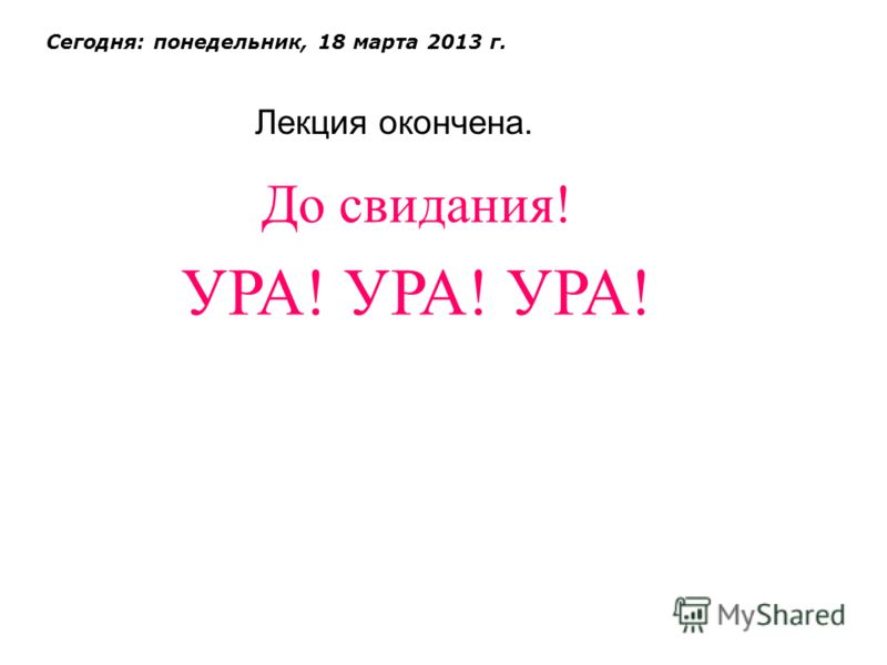 Лекция окончена. Сегодня: понедельник, 18 марта 2013 г. До свидания! УРА! УРА! УРА!