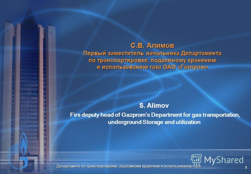Департамент по транспортировке, подземному хранению и использованию газа 1 С.В. Алимов Первый заместитель начальника Департамента по транспортировке, подземному хранению и использованию газа ОАО «Газпром» С.В. Алимов Первый заместитель начальника Деп