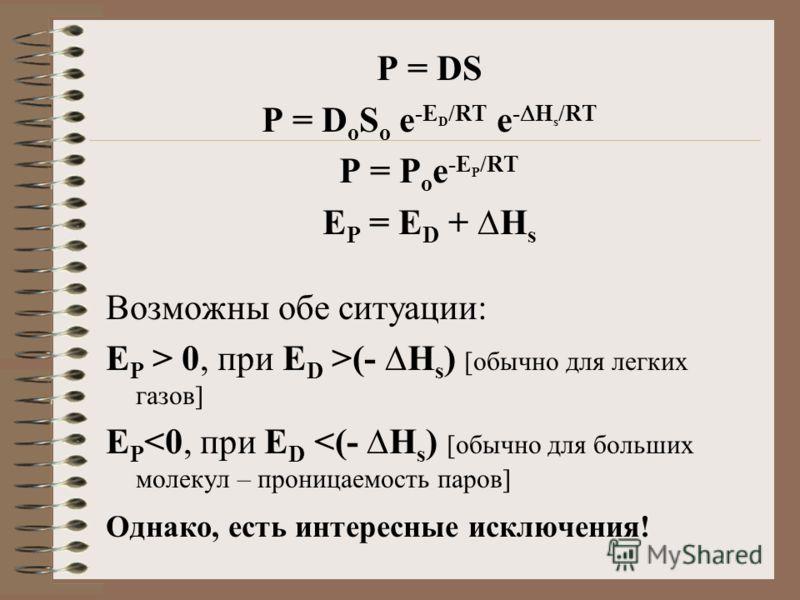 P = DS P = D o S o e -E D /RT e - H s /RT P = P o e -E P /RT E P = E D + H s Возможны обе ситуации: E P > 0, при E D >(- H s ) [обычно для легких газов] E P