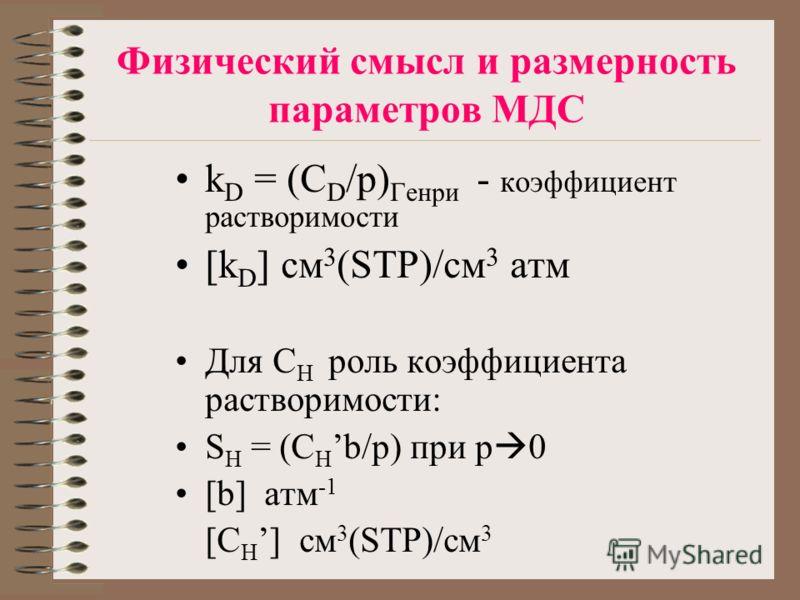 Физический смысл и размерность параметров МДС k D = (C D /p) Генри - коэффициент растворимости [k D ] см 3 (STP)/см 3 атм Для С Н роль коэффициента растворимости: S H = (C H b/p) при p 0 [b] атм -1 [C H ] см 3 (STP)/см 3