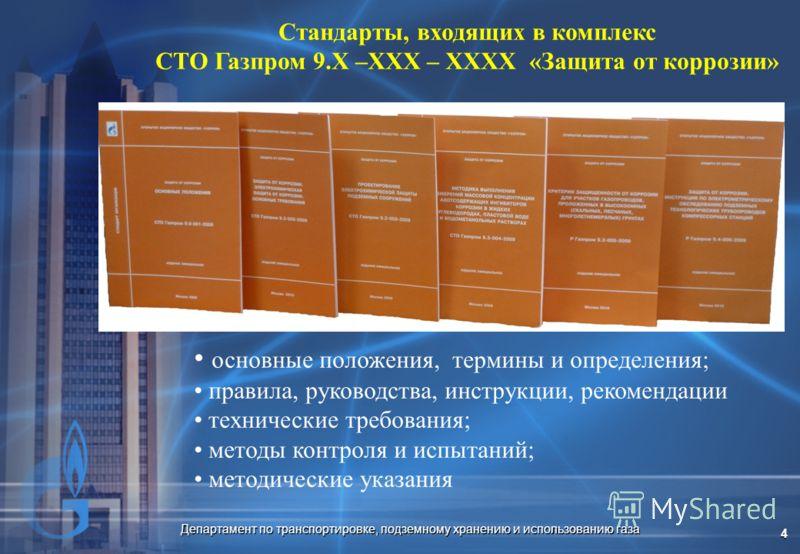 Департамент по транспортировке, подземному хранению и использованию газа 4 Стандарты, входящих в комплекс СТО Газпром 9.Х –ХХХ – ХХХХ «Защита от коррозии» основные положения, термины и определения; правила, руководства, инструкции, рекомендации техни