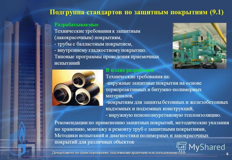 Департамент по транспортировке, подземному хранению и использованию газа 6 Подгруппа стандартов по защитным покрытиям (9.1) Разрабатываемые Технические требования к защитным (лакокрасочным) покрытиям, - - трубы с балластным покрытием, - - внутреннему