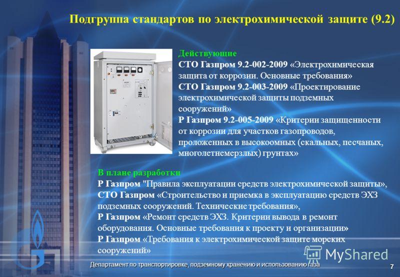 Департамент по транспортировке, подземному хранению и использованию газа 7 Подгруппа стандартов по электрохимической защите (9.2) Действующие СТО Газпром 9.2-002-2009 «Электрохимическая защита от коррозии. Основные требования» СТО Газпром 9.2-003-200