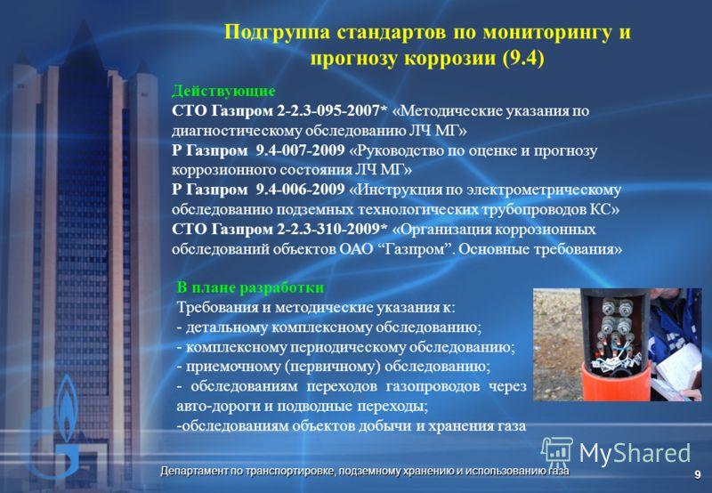 Департамент по транспортировке, подземному хранению и использованию газа 9 Подгруппа стандартов по мониторингу и прогнозу коррозии (9.4) Действующие СТО Газпром 2-2.3-095-2007* «Методические указания по диагностическому обследованию ЛЧ МГ» Р Газпром
