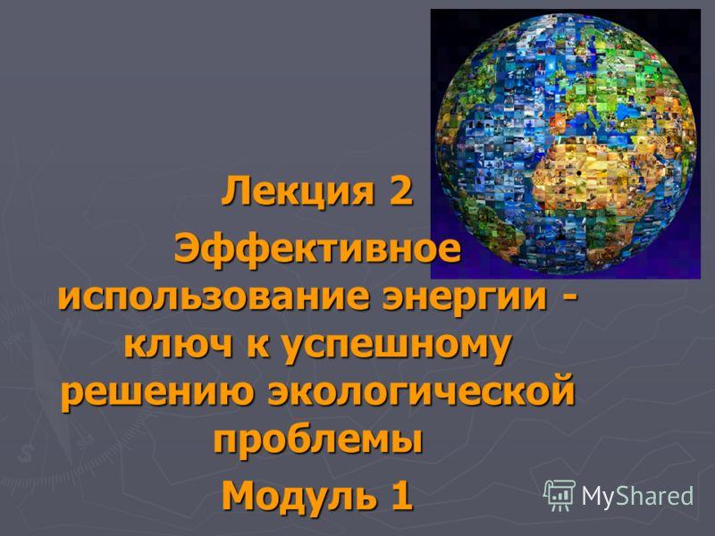 Лекция 2 Эффективное использование энергии - ключ к успешному решению экологической проблемы Модуль 1