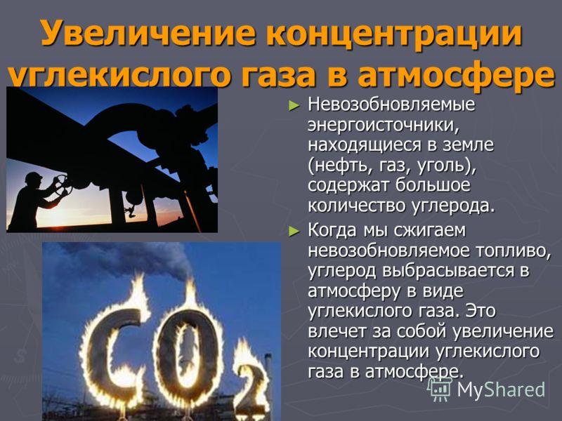 Увеличение концентрации углекислого газа в атмосфере Невозобновляемые энергоисточники, находящиеся в земле (нефть, газ, уголь), содержат большое количество углерода. Невозобновляемые энергоисточники, находящиеся в земле (нефть, газ, уголь), содержат