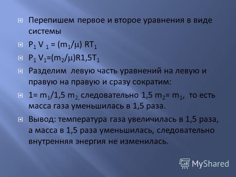 Перепишем первое и второе уравнения в виде системы P 1 V 1 = (m 1 / ) RT 1 P 1 V 1 =(m 2 / )R1,5T 1 Разделим левую часть уравнений на левую и правую на правую и сразу сократим: 1= m 1 /1,5 m 2, следовательно 1,5 m 2 = m 1, то есть масса газа уменьшил