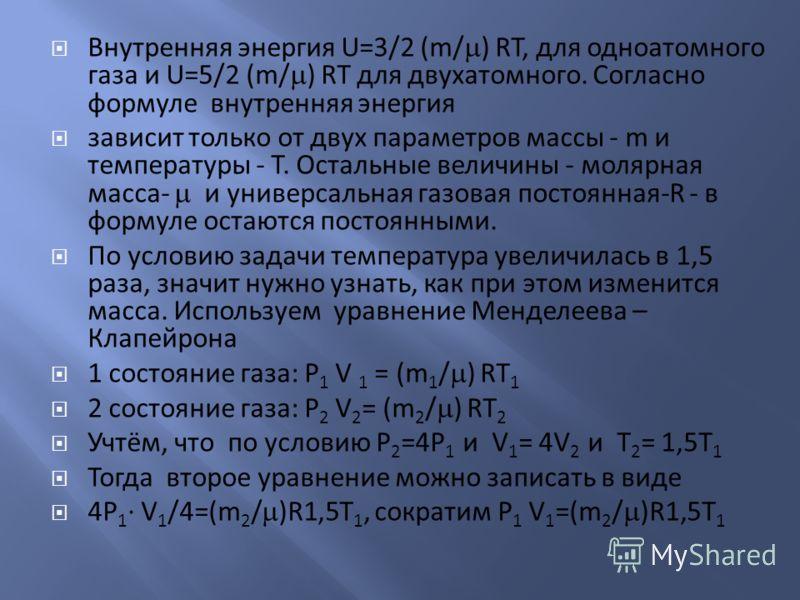 Внутренняя энергия U=3/2 (m/ ) RT, для одноатомного газа и U=5/2 (m/ ) RT для двухатомного. Согласно формуле внутренняя энергия зависит только от двух параметров массы - m и температуры - T. Остальные величины - молярная масса- и универсальная газова